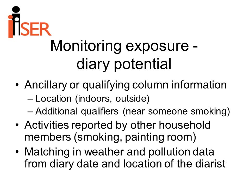 Monitoring exposure - diary potential Ancillary or qualifying column information –Location (indoors, outside) –Additional qualifiers (near someone smoking) Activities reported by other household members (smoking, painting room) Matching in weather and pollution data from diary date and location of the diarist