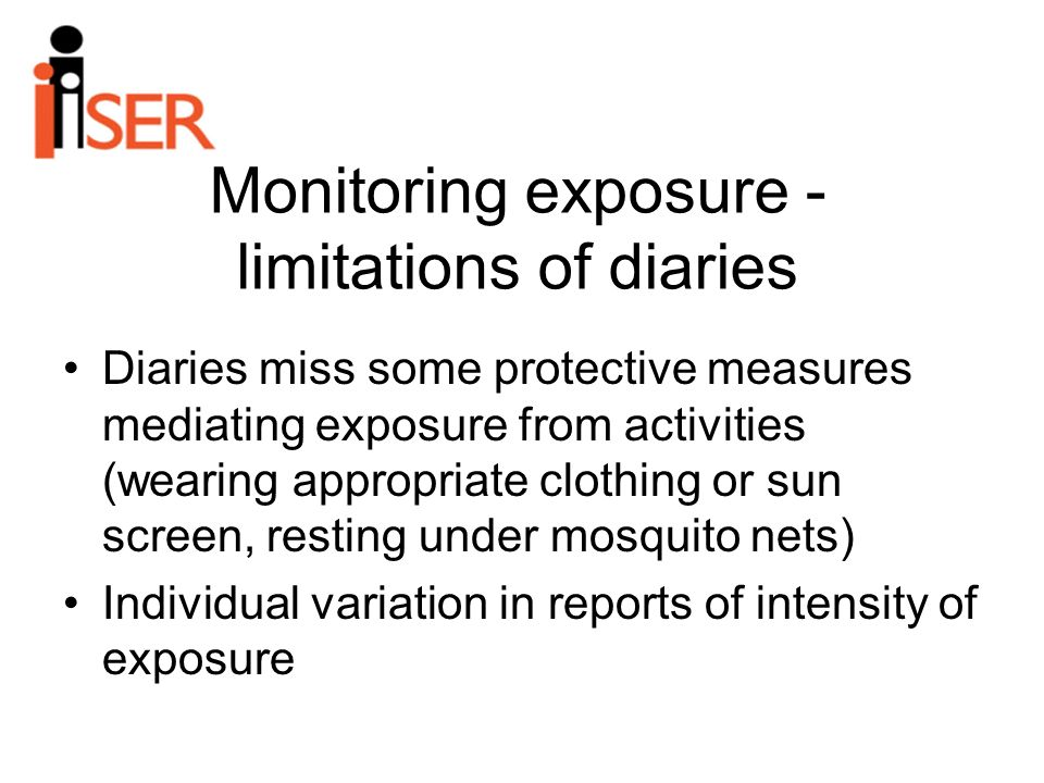 Monitoring exposure - limitations of diaries Diaries miss some protective measures mediating exposure from activities (wearing appropriate clothing or sun screen, resting under mosquito nets) Individual variation in reports of intensity of exposure