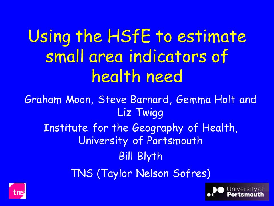 Using the HSfE to estimate small area indicators of health need Graham Moon, Steve Barnard, Gemma Holt and Liz Twigg Institute for the Geography of Health, University of Portsmouth Bill Blyth TNS (Taylor Nelson Sofres)