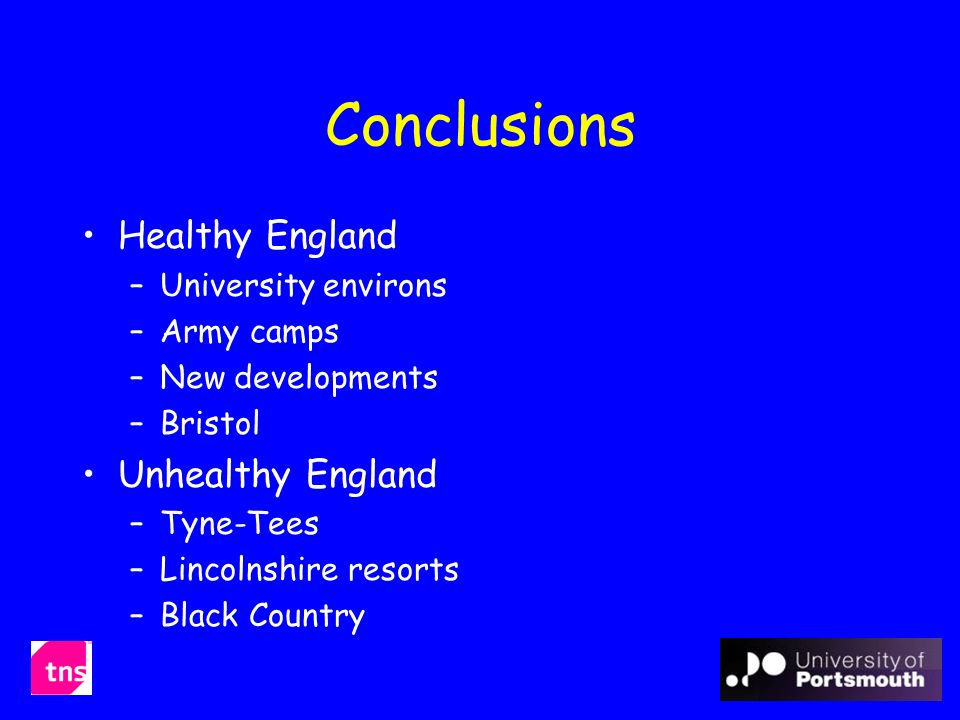 Conclusions Healthy England –University environs –Army camps –New developments –Bristol Unhealthy England –Tyne-Tees –Lincolnshire resorts –Black Country