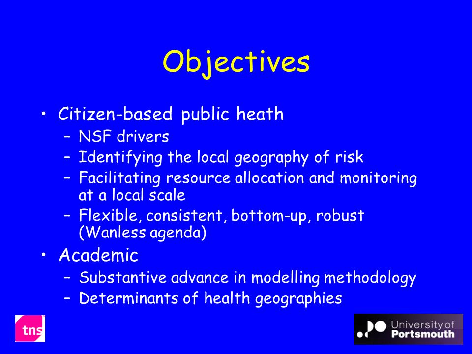 Objectives Citizen-based public heath –NSF drivers –Identifying the local geography of risk –Facilitating resource allocation and monitoring at a local scale –Flexible, consistent, bottom-up, robust (Wanless agenda) Academic –Substantive advance in modelling methodology –Determinants of health geographies