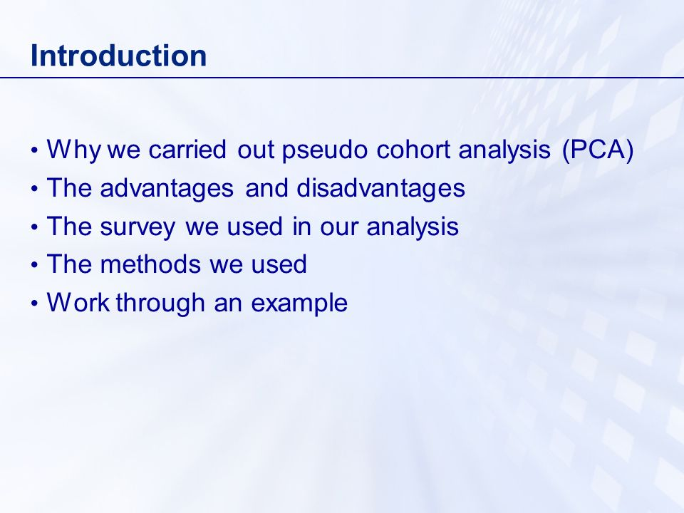 Introduction Why we carried out pseudo cohort analysis (PCA) The advantages and disadvantages The survey we used in our analysis The methods we used W