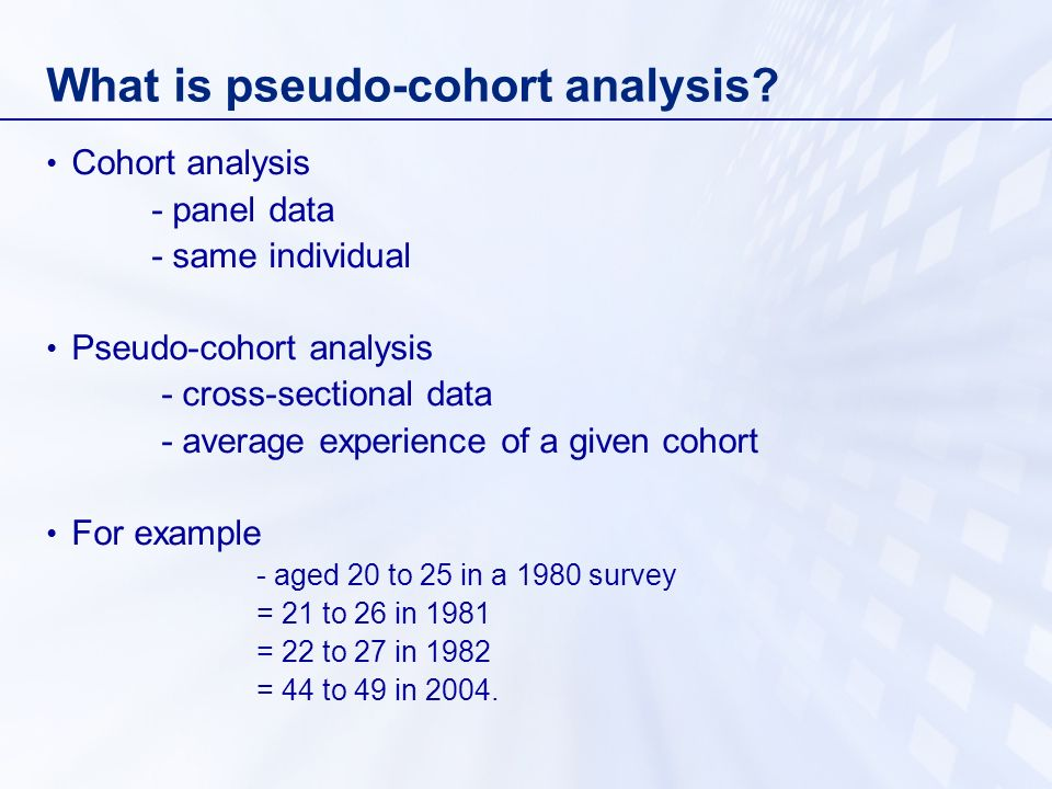 Advantages of pseudo-cohort analysis (1) Uses data that are already available (2) New sample each year so no problem of non- random attrition (3) Less burden on respondents (4) More frequent data