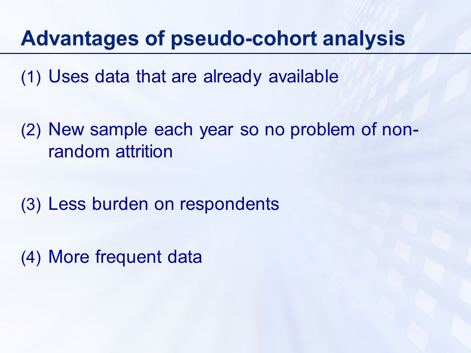 Disadvantages of pseudo-cohort analysis (1) Variations in the nature of the samples surveyed (2) Looking at average experience of the cohort limits the use of the data (3) Recall bias (4) Not straightforward (5) Small cell sizes