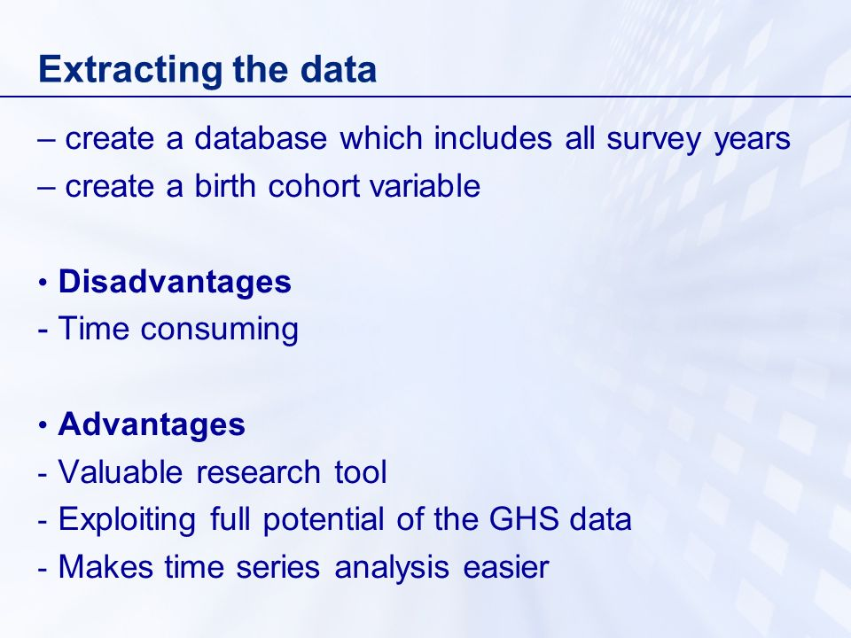 Extracting the data – create a database which includes all survey years – create a birth cohort variable Disadvantages - Time consuming Advantages - V