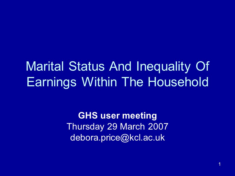 1 Marital Status And Inequality Of Earnings Within The Household GHS user meeting Thursday 29 March 2007 debora.price@kcl.ac.uk
