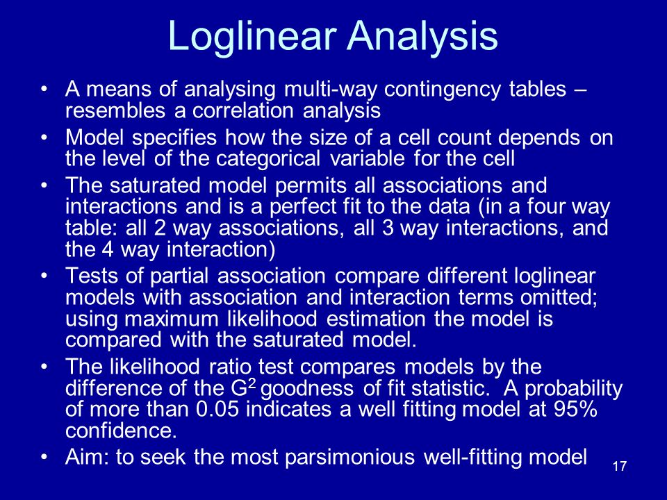 17 Loglinear Analysis A means of analysing multi-way contingency tables – resembles a correlation analysis Model specifies how the size of a cell count depends on the level of the categorical variable for the cell The saturated model permits all associations and interactions and is a perfect fit to the data (in a four way table: all 2 way associations, all 3 way interactions, and the 4 way interaction) Tests of partial association compare different loglinear models with association and interaction terms omitted; using maximum likelihood estimation the model is compared with the saturated model.