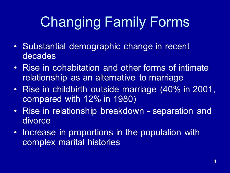 4 Changing Family Forms Substantial demographic change in recent decades Rise in cohabitation and other forms of intimate relationship as an alternative to marriage Rise in childbirth outside marriage (40% in 2001, compared with 12% in 1980) Rise in relationship breakdown - separation and divorce Increase in proportions in the population with complex marital histories