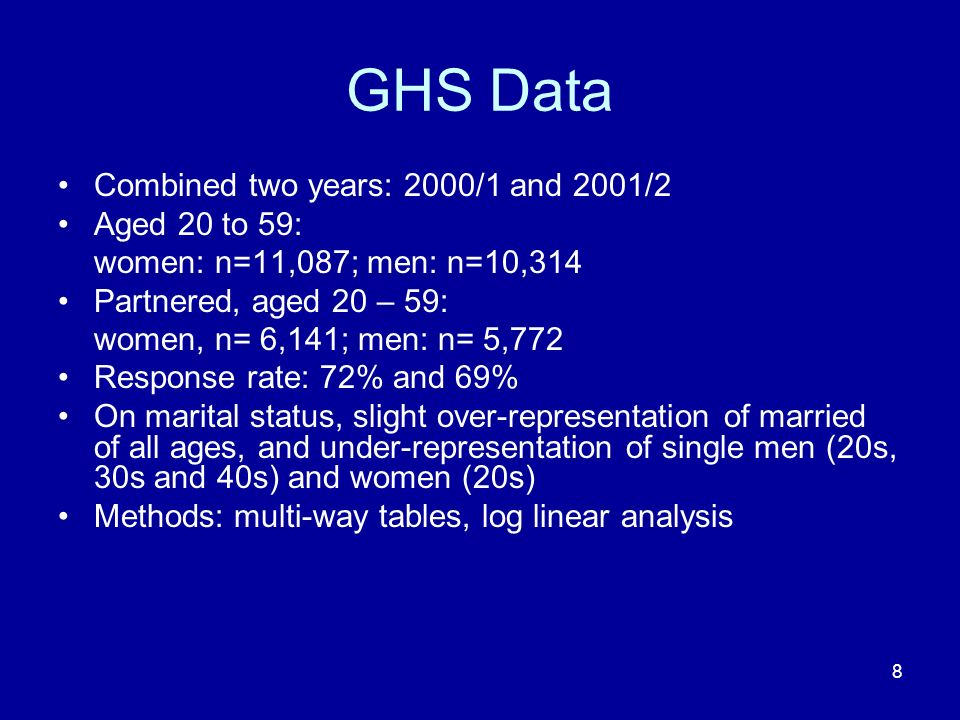 8 GHS Data Combined two years: 2000/1 and 2001/2 Aged 20 to 59: women: n=11,087; men: n=10,314 Partnered, aged 20 – 59: women, n= 6,141; men: n= 5,772 Response rate: 72% and 69% On marital status, slight over-representation of married of all ages, and under-representation of single men (20s, 30s and 40s) and women (20s) Methods: multi-way tables, log linear analysis