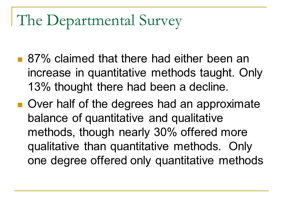 The Departmental Survey 87% claimed that there had either been an increase in quantitative methods taught. Only 13% thought there had been a decline.