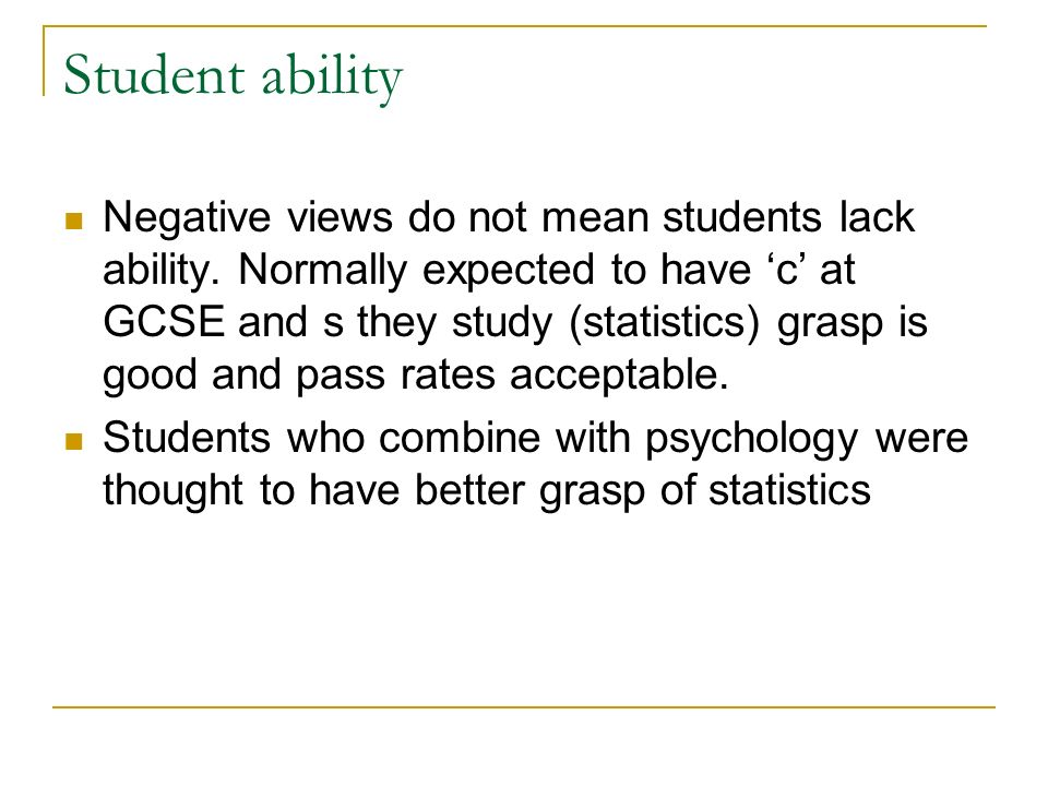 Student ability Negative views do not mean students lack ability. Normally expected to have c at GCSE and s they study (statistics) grasp is good and