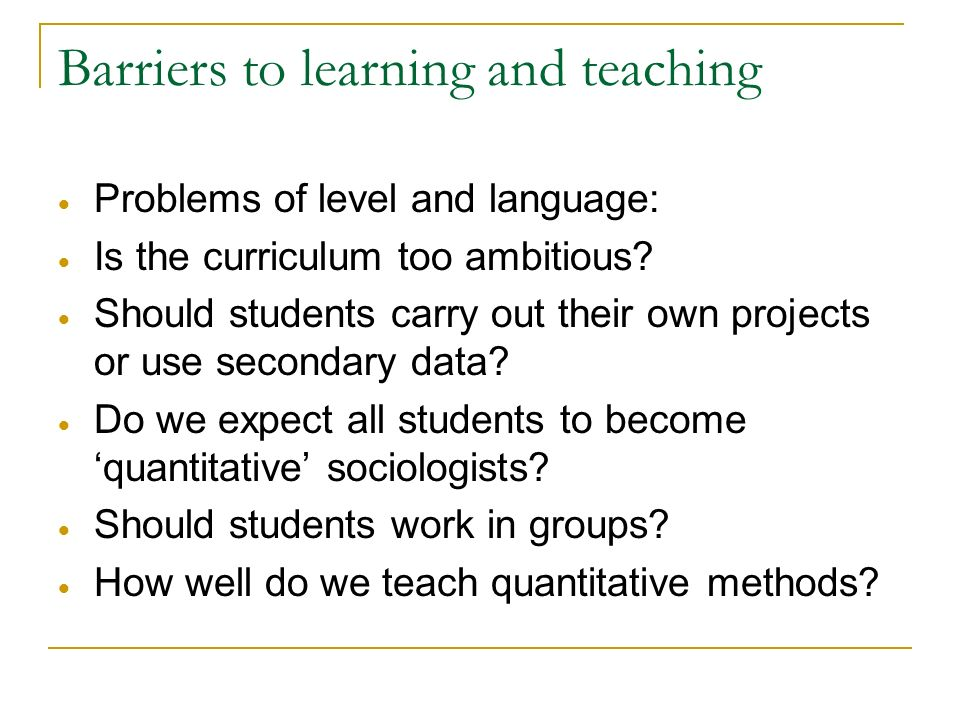 Barriers to learning and teaching Problems of level and language: Is the curriculum too ambitious? Should students carry out their own projects or use