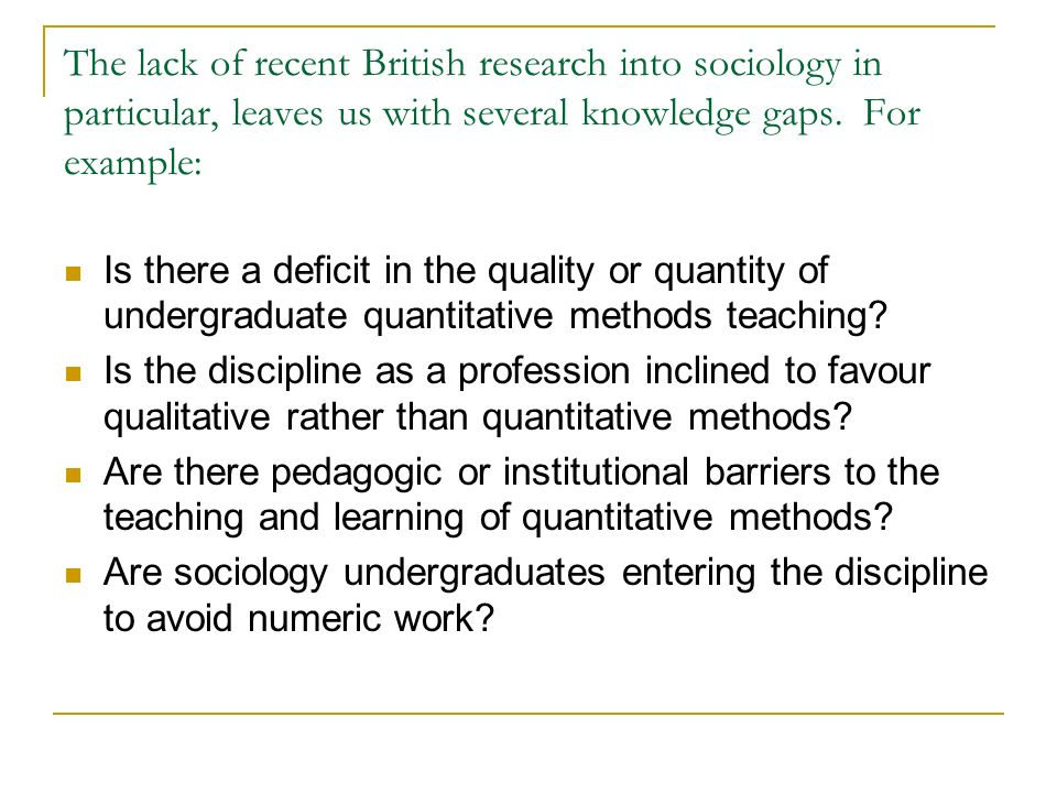 The lack of recent British research into sociology in particular, leaves us with several knowledge gaps. For example: Is there a deficit in the qualit