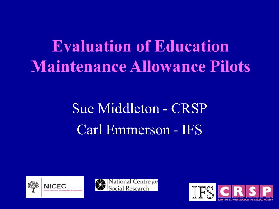 Evaluation of Education Maintenance Allowance Pilots Sue Middleton - CRSP Carl Emmerson - IFS