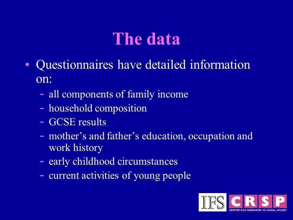 The data Questionnaires have detailed information on: - all components of family income - household composition - GCSE results - mothers and fathers e