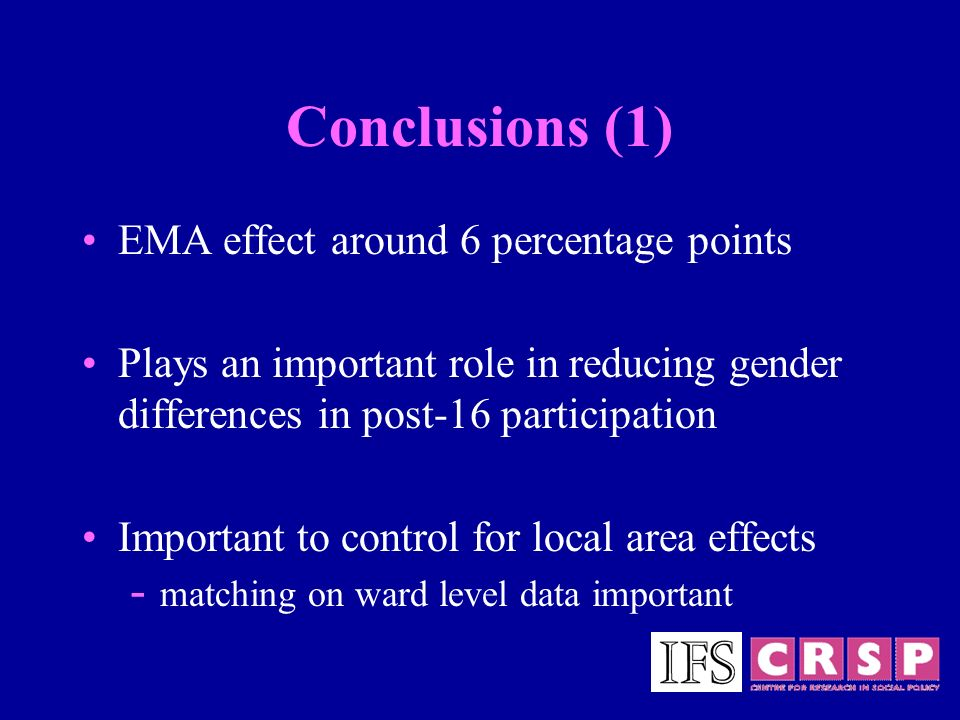 Conclusions (1) EMA effect around 6 percentage points Plays an important role in reducing gender differences in post-16 participation Important to control for local area effects - matching on ward level data important
