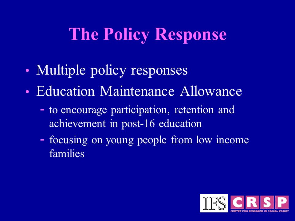 The Policy Response Multiple policy responses Education Maintenance Allowance - to encourage participation, retention and achievement in post-16 educa