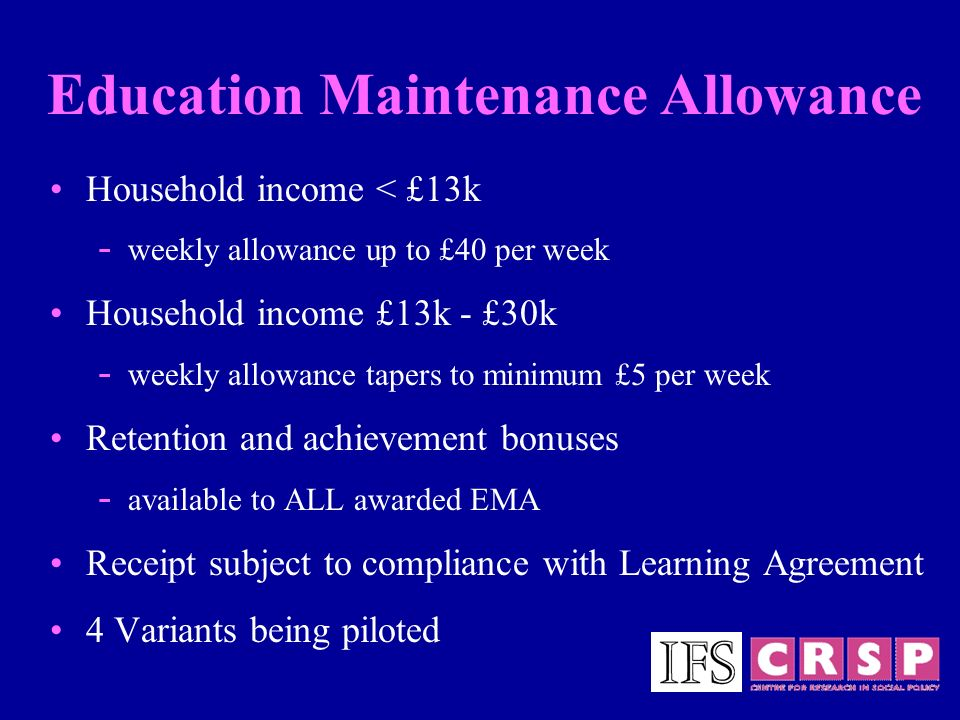 Education Maintenance Allowance Household income < £13k - weekly allowance up to £40 per week Household income £13k - £30k - weekly allowance tapers to minimum £5 per week Retention and achievement bonuses - available to ALL awarded EMA Receipt subject to compliance with Learning Agreement 4 Variants being piloted