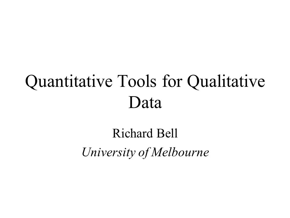 Quantitative Tools for Qualitative Data Richard Bell University of Melbourne