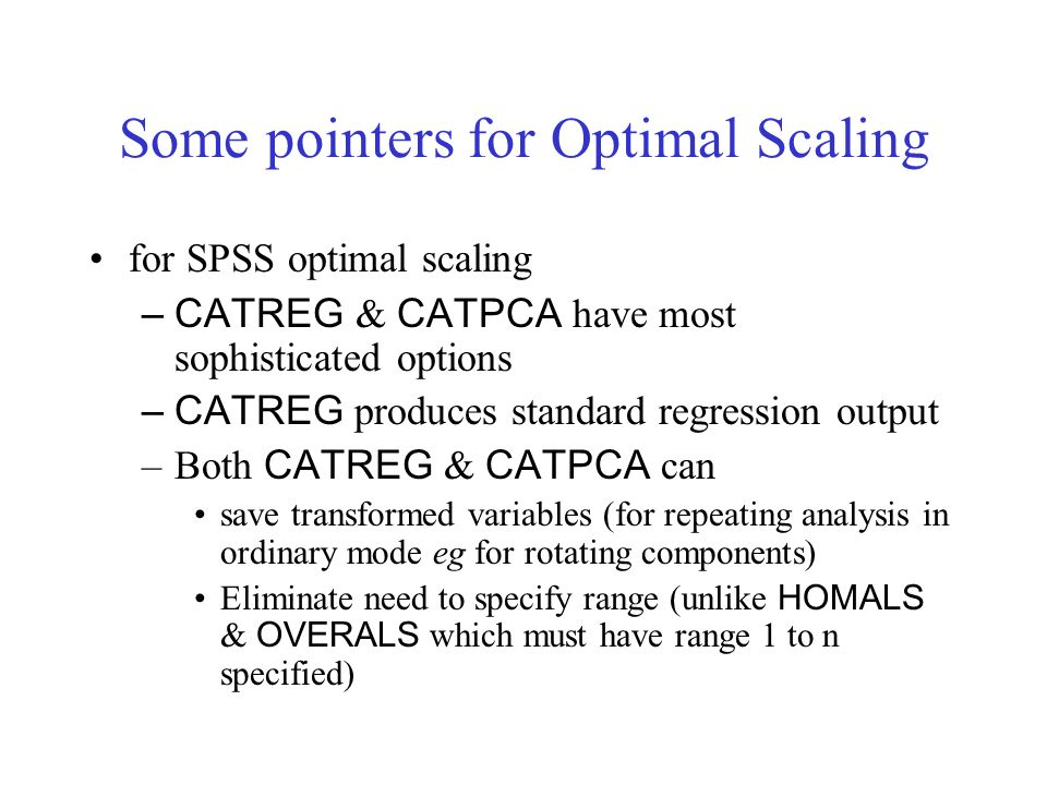 Some pointers for Optimal Scaling for SPSS optimal scaling –CATREG & CATPCA have most sophisticated options –CATREG produces standard regression output –Both CATREG & CATPCA can save transformed variables (for repeating analysis in ordinary mode eg for rotating components) Eliminate need to specify range (unlike HOMALS & OVERALS which must have range 1 to n specified)