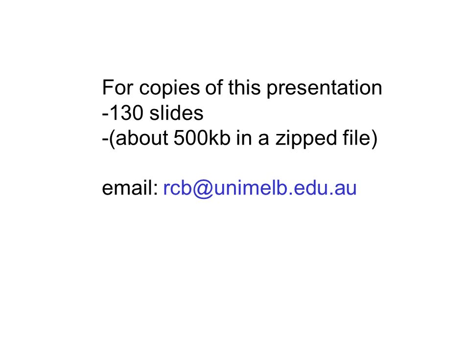 For copies of this presentation -130 slides -(about 500kb in a zipped file) email: rcb@unimelb.edu.au