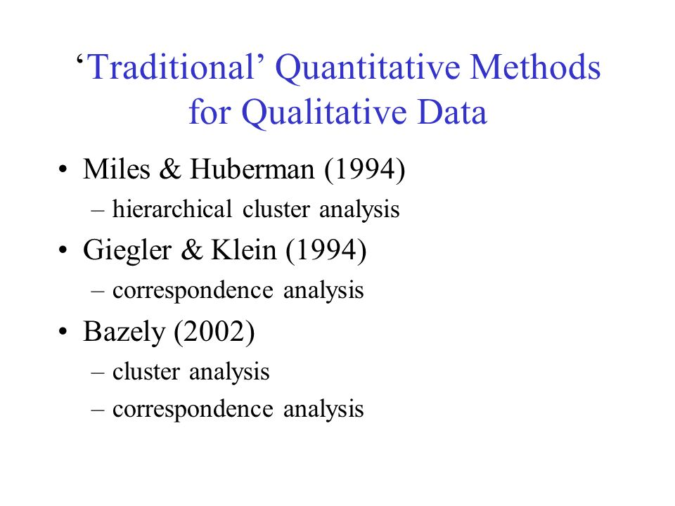 Traditional Quantitative Methods for Qualitative Data Miles & Huberman (1994) –hierarchical cluster analysis Giegler & Klein (1994) –correspondence analysis Bazely (2002) –cluster analysis –correspondence analysis