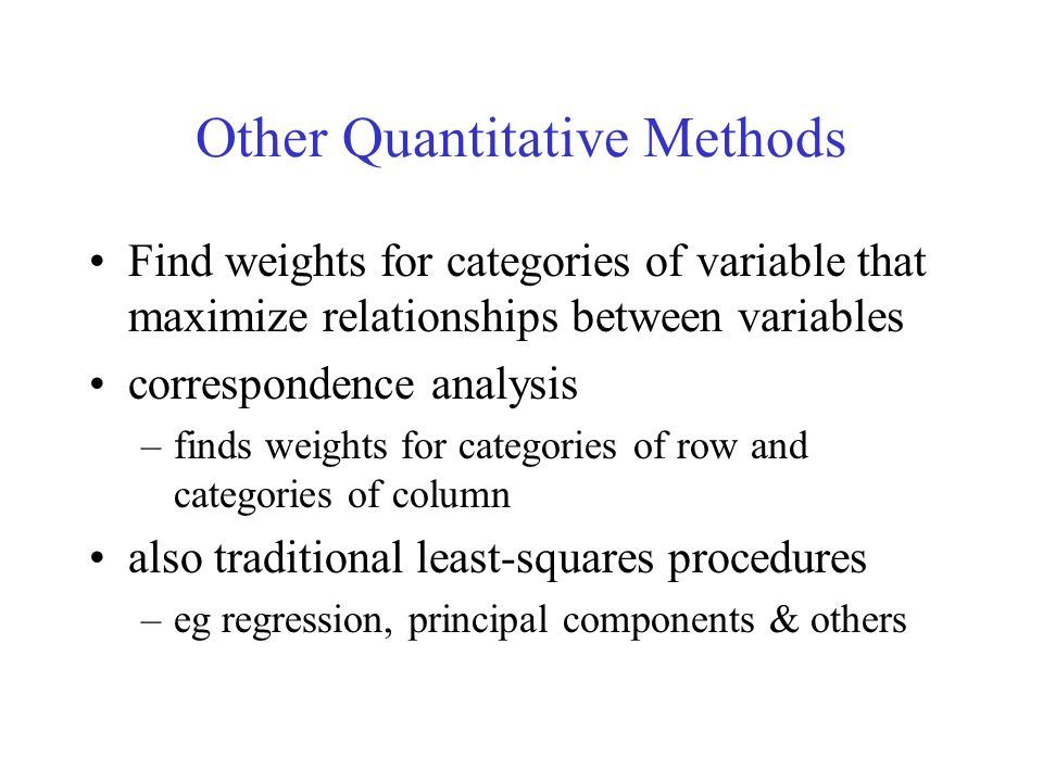 Other Quantitative Methods Find weights for categories of variable that maximize relationships between variables correspondence analysis –finds weights for categories of row and categories of column also traditional least-squares procedures –eg regression, principal components & others