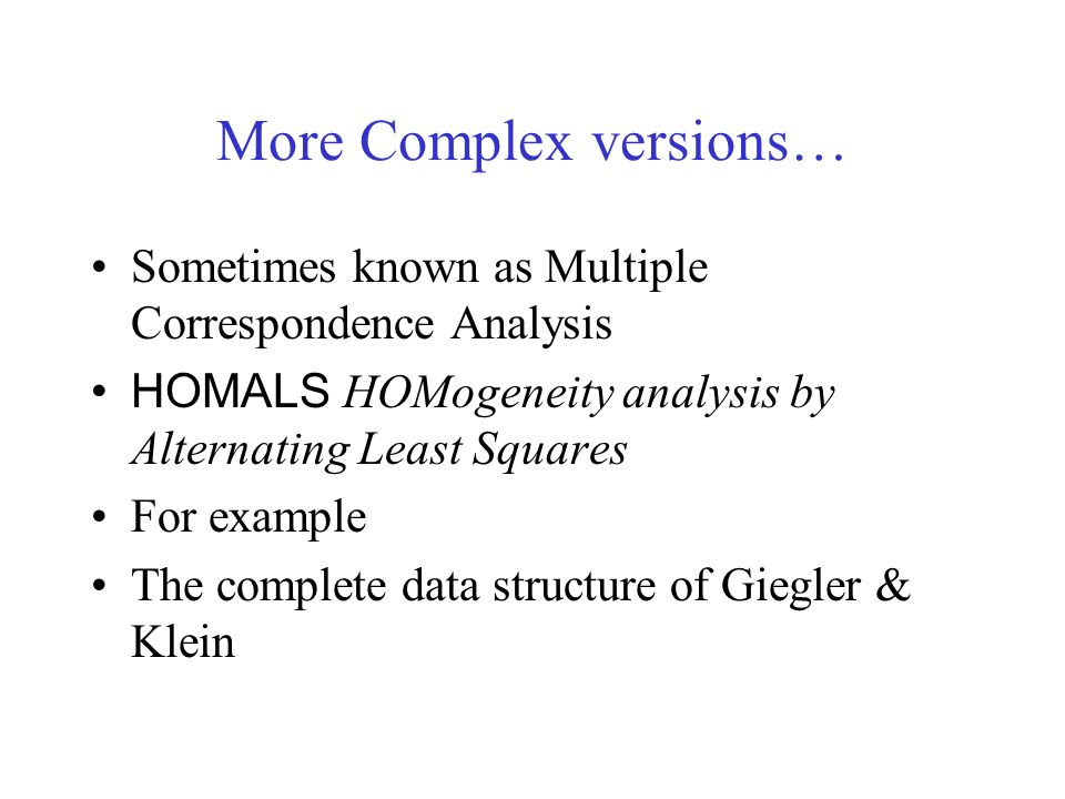More Complex versions… Sometimes known as Multiple Correspondence Analysis HOMALS HOMogeneity analysis by Alternating Least Squares For example The complete data structure of Giegler & Klein