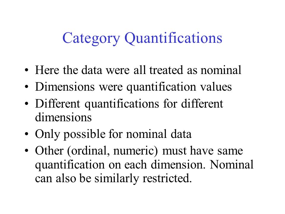 Category Quantifications Here the data were all treated as nominal Dimensions were quantification values Different quantifications for different dimensions Only possible for nominal data Other (ordinal, numeric) must have same quantification on each dimension.