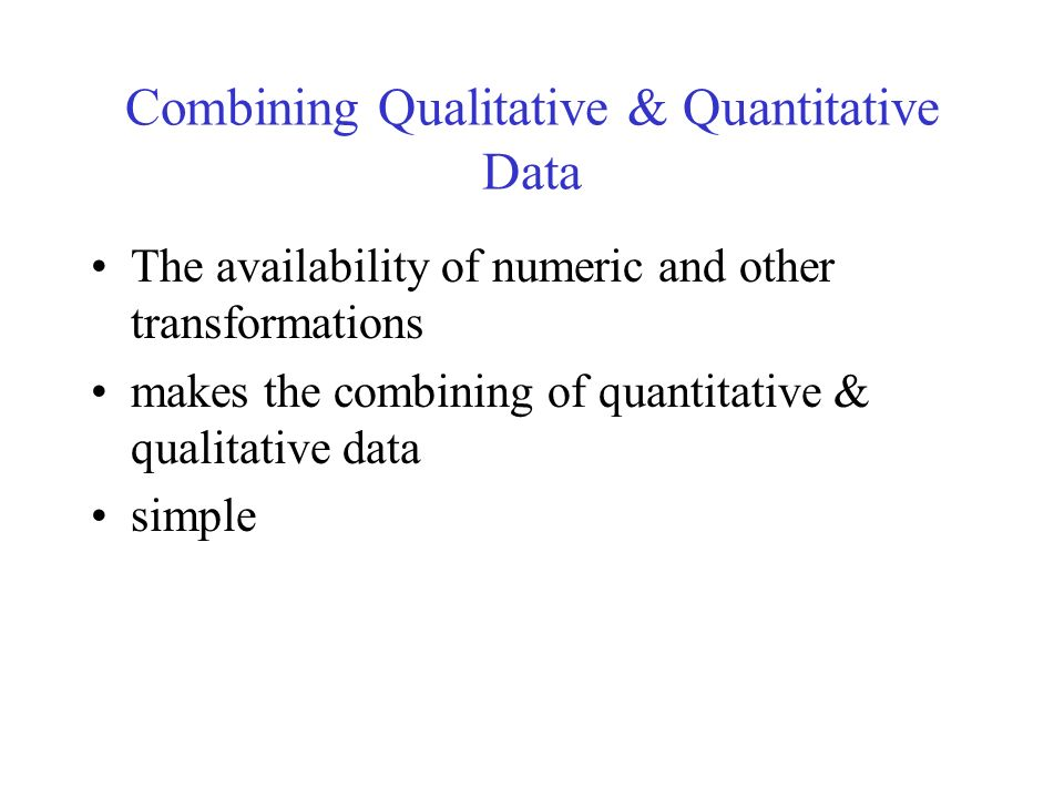 Combining Qualitative & Quantitative Data The availability of numeric and other transformations makes the combining of quantitative & qualitative data simple
