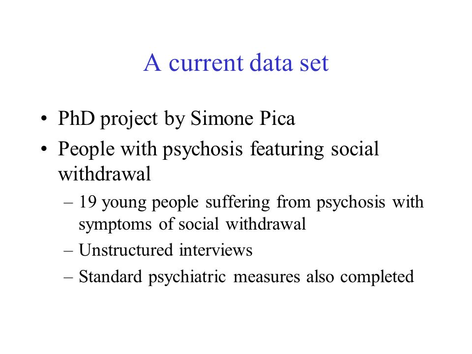 A current data set PhD project by Simone Pica People with psychosis featuring social withdrawal –19 young people suffering from psychosis with symptoms of social withdrawal –Unstructured interviews –Standard psychiatric measures also completed