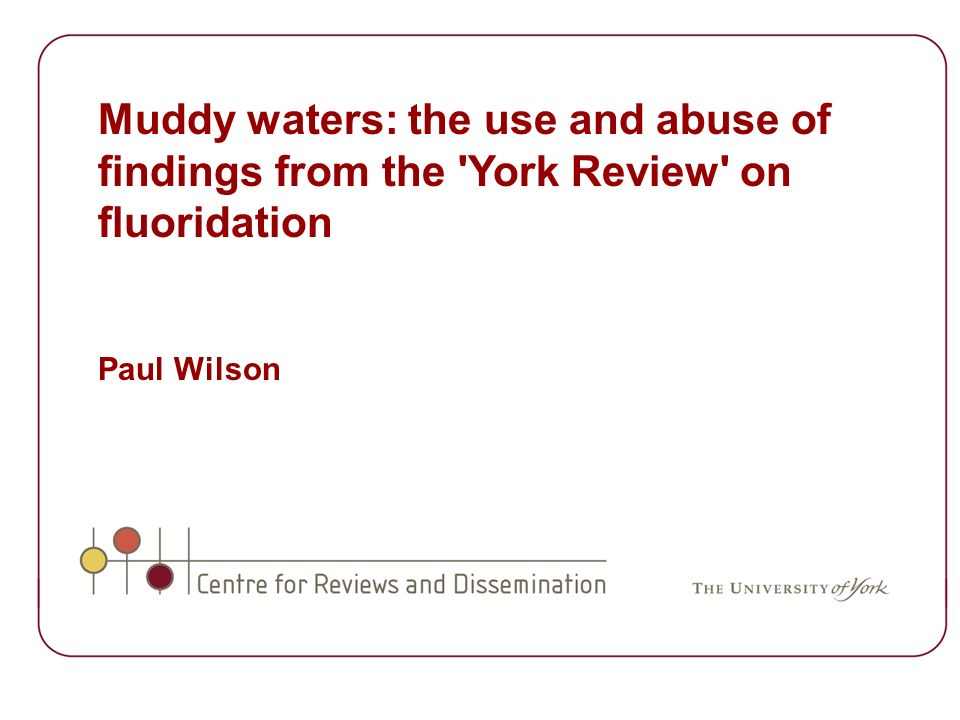 Muddy waters: the use and abuse of findings from the York Review on fluoridation Paul Wilson