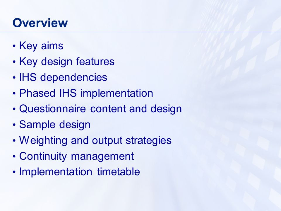 Overview Key aims Key design features IHS dependencies Phased IHS implementation Questionnaire content and design Sample design Weighting and output strategies Continuity management Implementation timetable