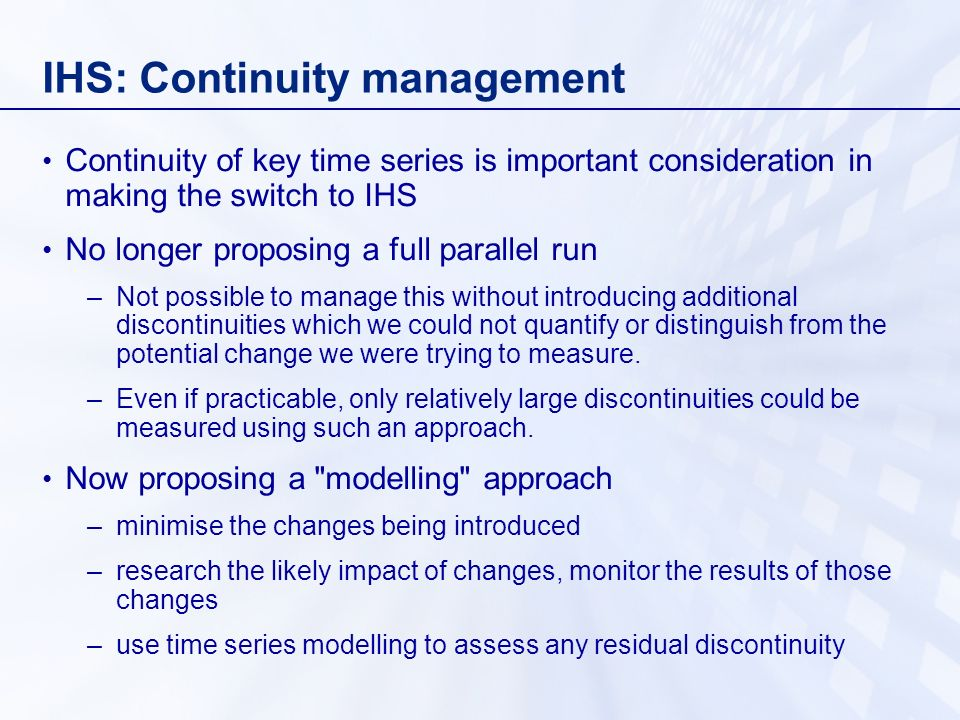 IHS: Continuity management Continuity of key time series is important consideration in making the switch to IHS No longer proposing a full parallel run –Not possible to manage this without introducing additional discontinuities which we could not quantify or distinguish from the potential change we were trying to measure.