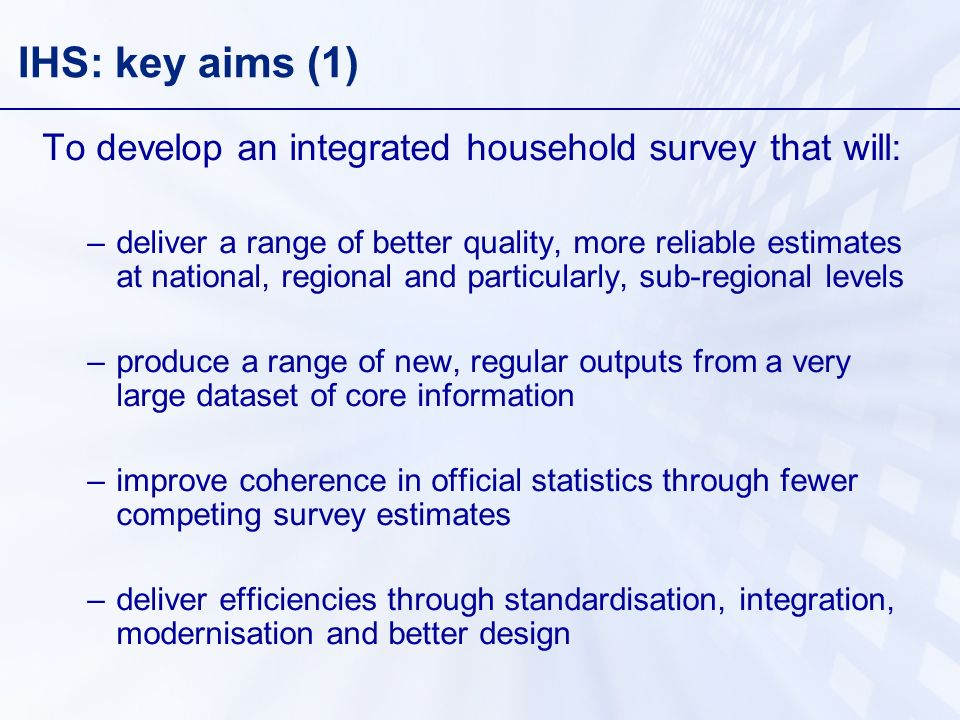 IHS: key aims (1) To develop an integrated household survey that will: –deliver a range of better quality, more reliable estimates at national, regional and particularly, sub-regional levels –produce a range of new, regular outputs from a very large dataset of core information –improve coherence in official statistics through fewer competing survey estimates –deliver efficiencies through standardisation, integration, modernisation and better design