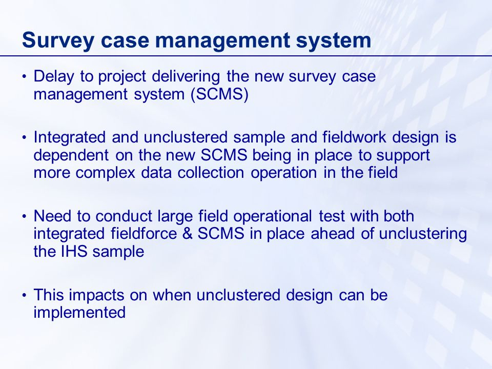 Survey case management system Delay to project delivering the new survey case management system (SCMS) Integrated and unclustered sample and fieldwork design is dependent on the new SCMS being in place to support more complex data collection operation in the field Need to conduct large field operational test with both integrated fieldforce & SCMS in place ahead of unclustering the IHS sample This impacts on when unclustered design can be implemented