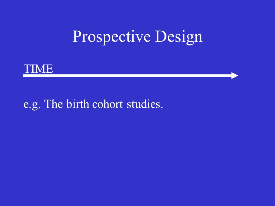 Prospective Design TIME e.g. The birth cohort studies.