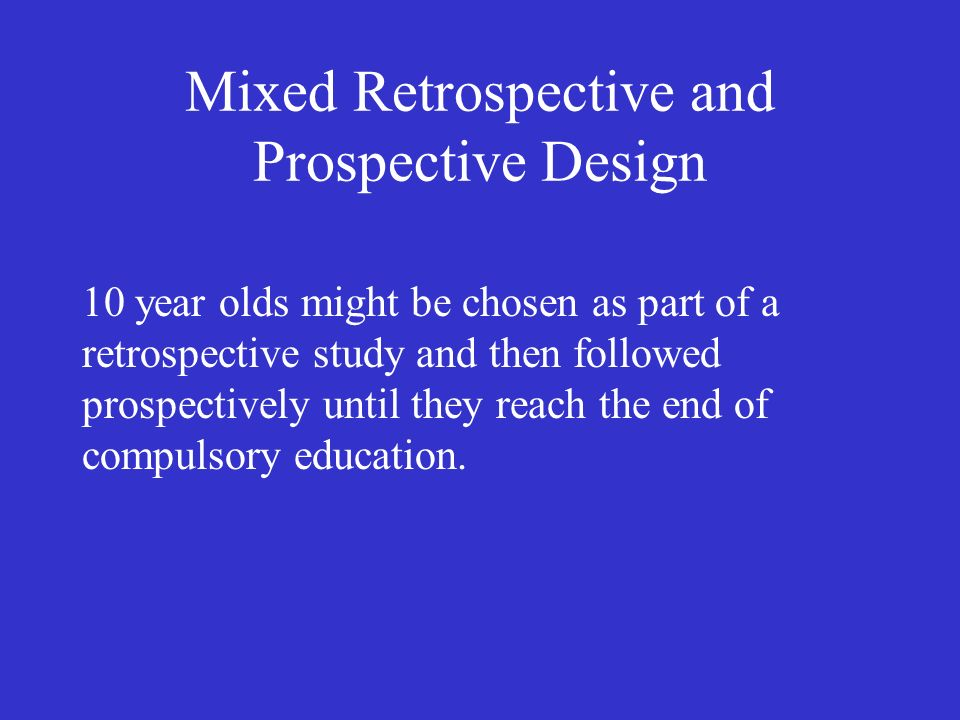 Mixed Retrospective and Prospective Design 10 year olds might be chosen as part of a retrospective study and then followed prospectively until they reach the end of compulsory education.