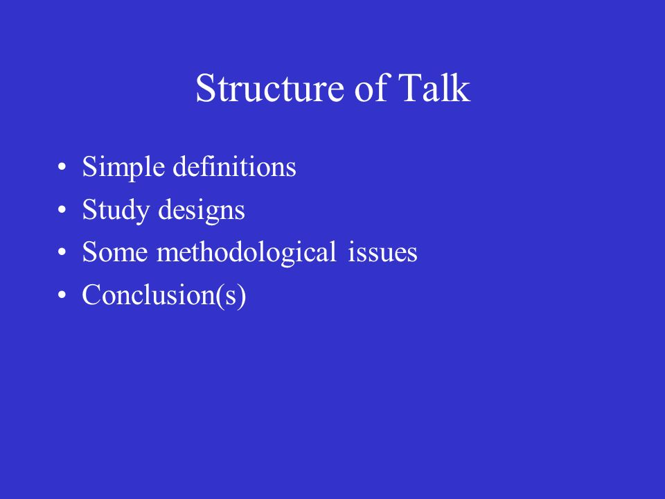 Structure of Talk Simple definitions Study designs Some methodological issues Conclusion(s)