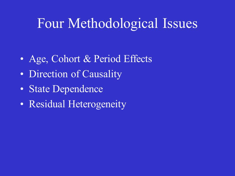 Four Methodological Issues Age, Cohort & Period Effects Direction of Causality State Dependence Residual Heterogeneity