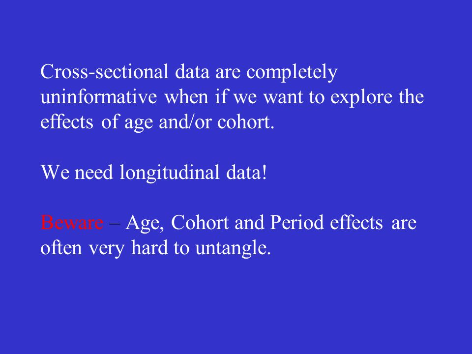 Cross-sectional data are completely uninformative when if we want to explore the effects of age and/or cohort.