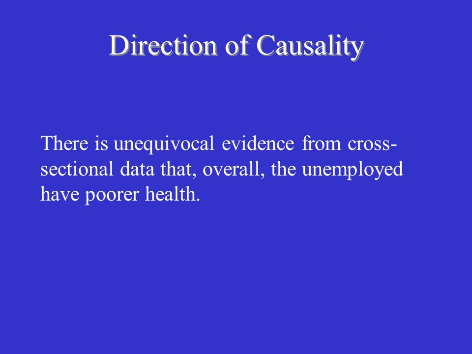 Direction of Causality There is unequivocal evidence from cross- sectional data that, overall, the unemployed have poorer health.