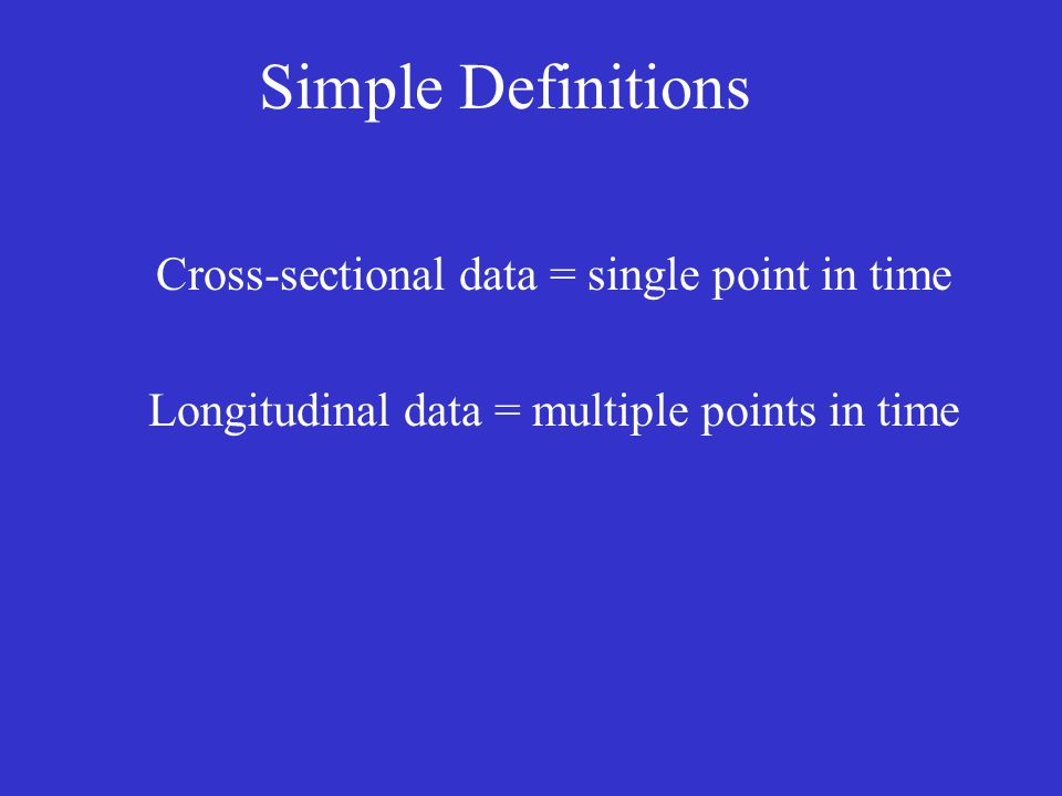 Simple Definitions Cross-sectional data = single point in time Longitudinal data = multiple points in time