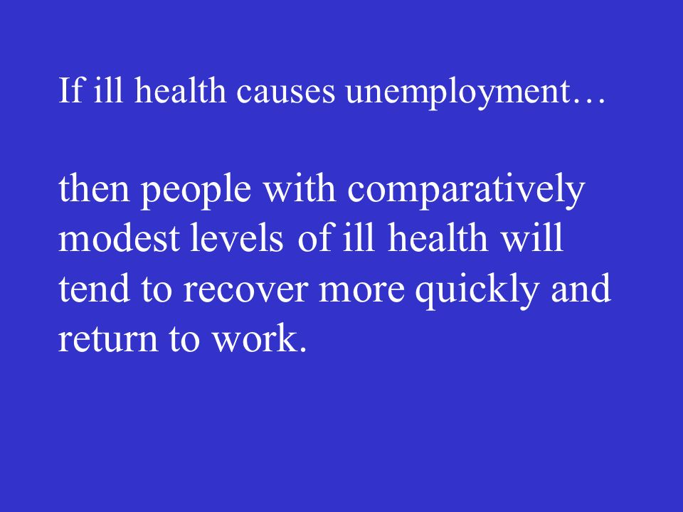 If ill health causes unemployment… then people with comparatively modest levels of ill health will tend to recover more quickly and return to work.