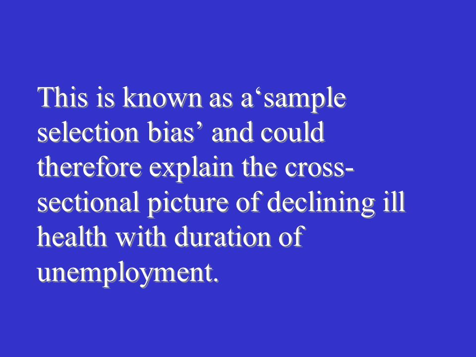 This is known as asample selection bias and could therefore explain the cross- sectional picture of declining ill health with duration of unemployment.