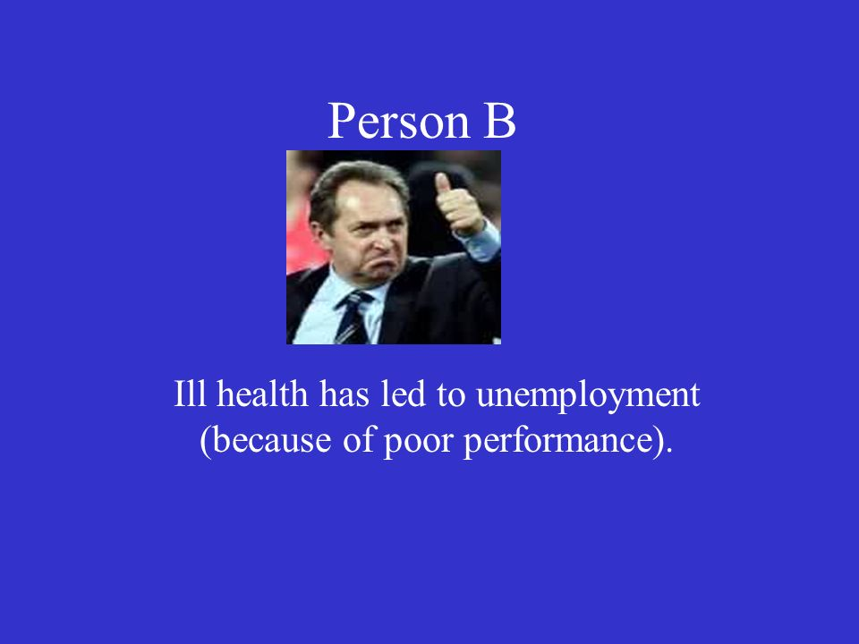 Person B Ill health has led to unemployment (because of poor performance).