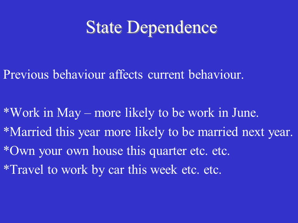 State Dependence Previous behaviour affects current behaviour.