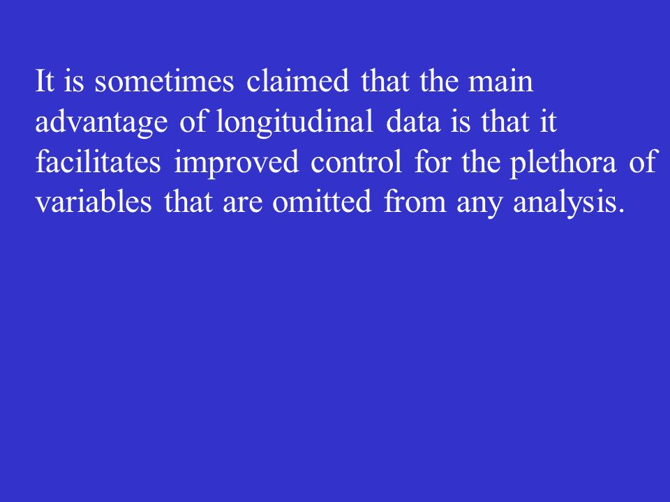 It is sometimes claimed that the main advantage of longitudinal data is that it facilitates improved control for the plethora of variables that are omitted from any analysis.