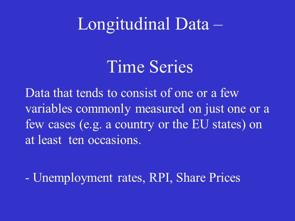 Longitudinal Data – Time Series Data that tends to consist of one or a few variables commonly measured on just one or a few cases (e.g.