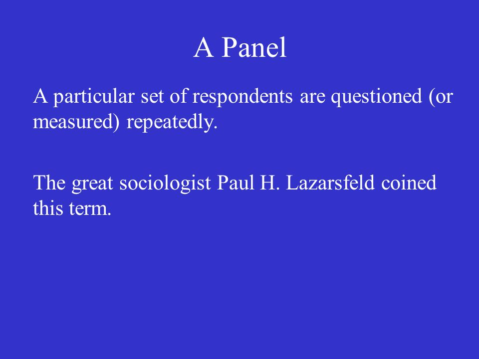 A Panel A particular set of respondents are questioned (or measured) repeatedly.